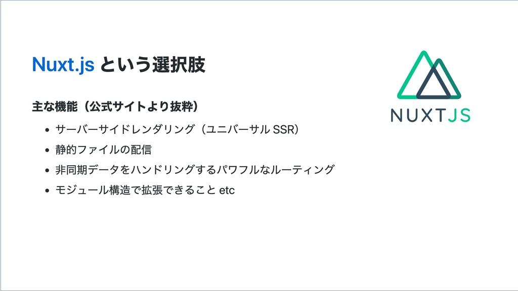 Nuxt.js という選択肢 主な機能(公式サイトより抜粋) サーバーサイドレンダリング(ユニ...