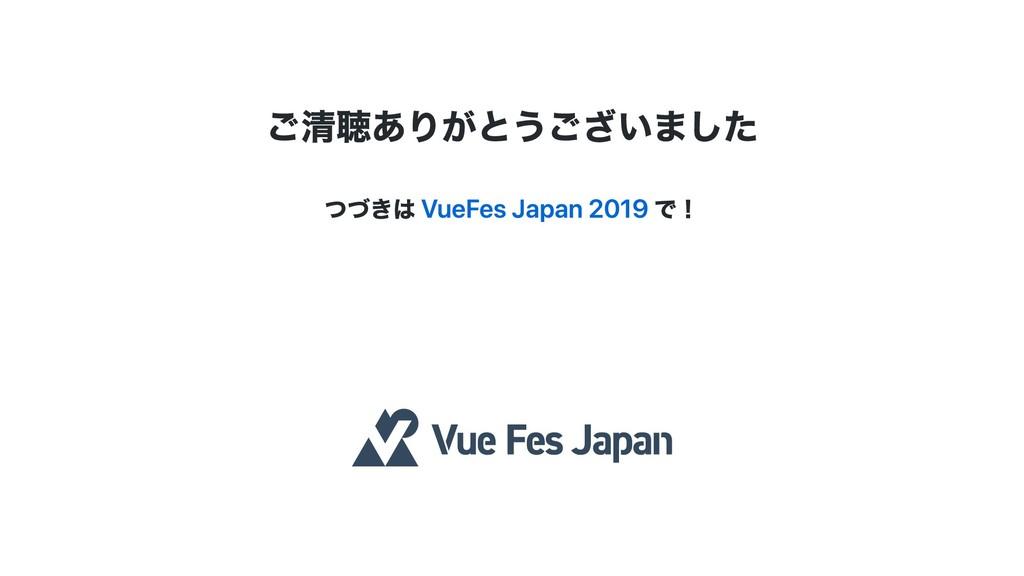 ご清聴ありがとうございました つづきは VueFes Japan 2019 で!