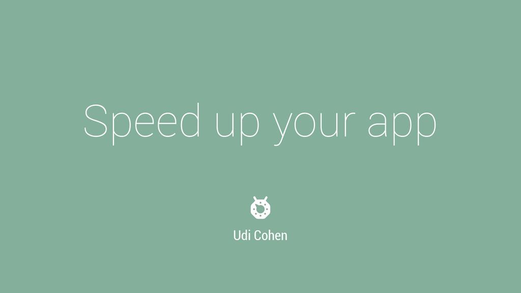 Speed up your app Udi Cohen