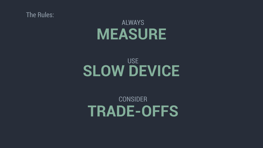MEASURE SLOW DEVICE TRADE-OFFS The Rules: ALWAY...