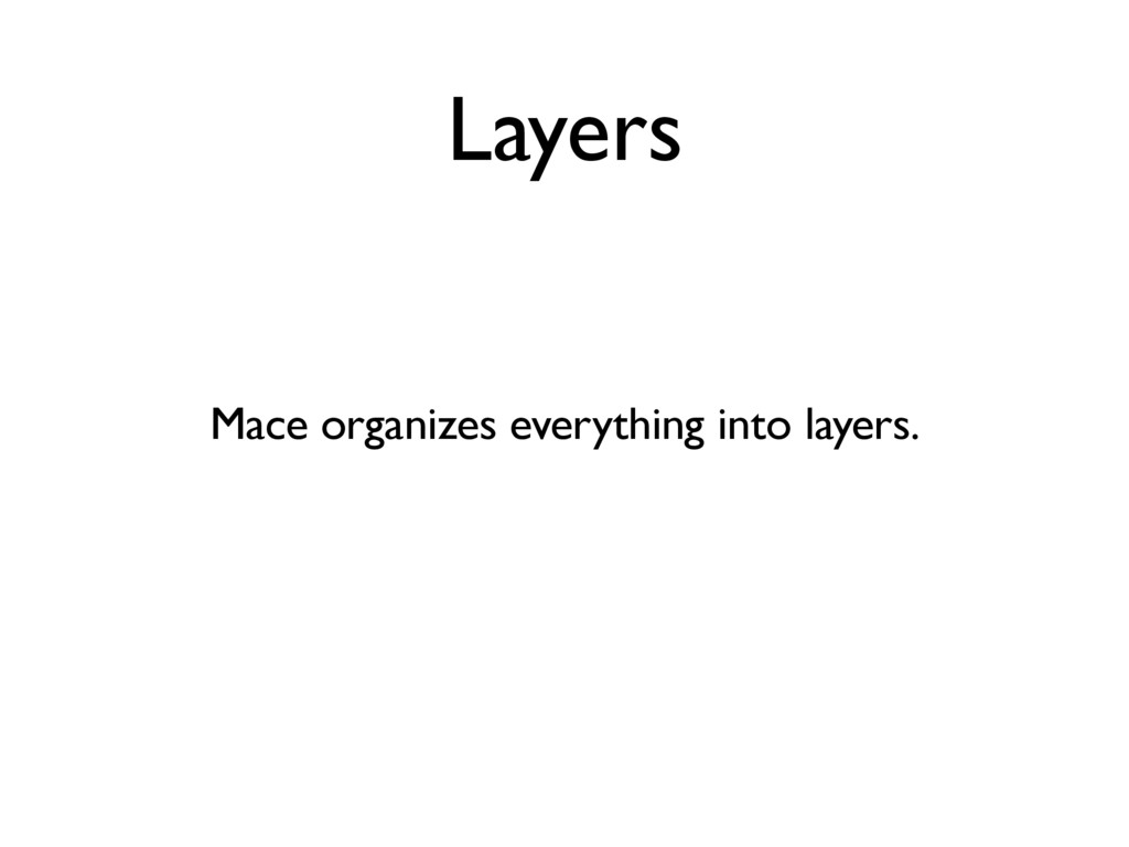 Layers Mace organizes everything into layers.