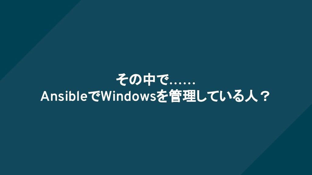 その中で…… AnsibleでWindowsを管理している人?