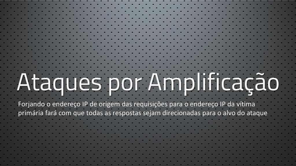 Ataques por Amplificação Forjando o endereço IP...