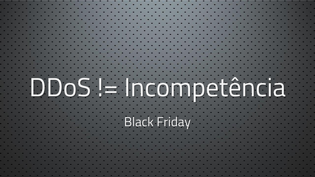 DDoS != Incompetência Black Friday