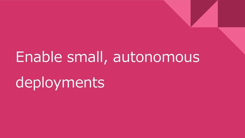 Enable small, autonomous deployments