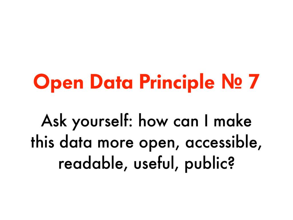 Open Data Principle № 7 Ask yourself: how can I...