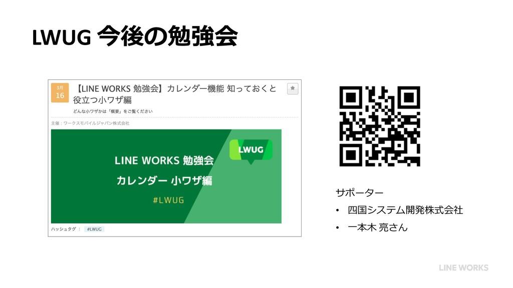 LWUG 今後の勉強会 サポーター • 四国システム開発株式会社 • 一本木 亮さん