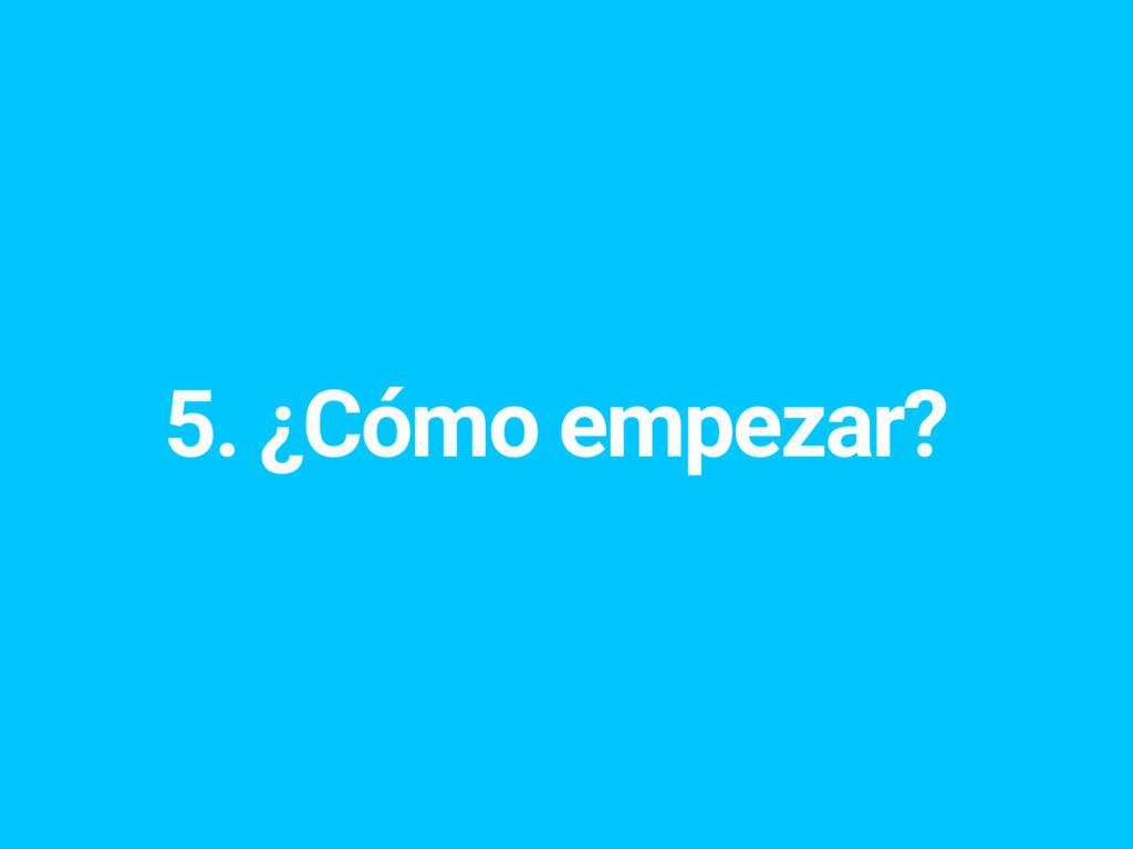 5. ¿Cómo empezar?