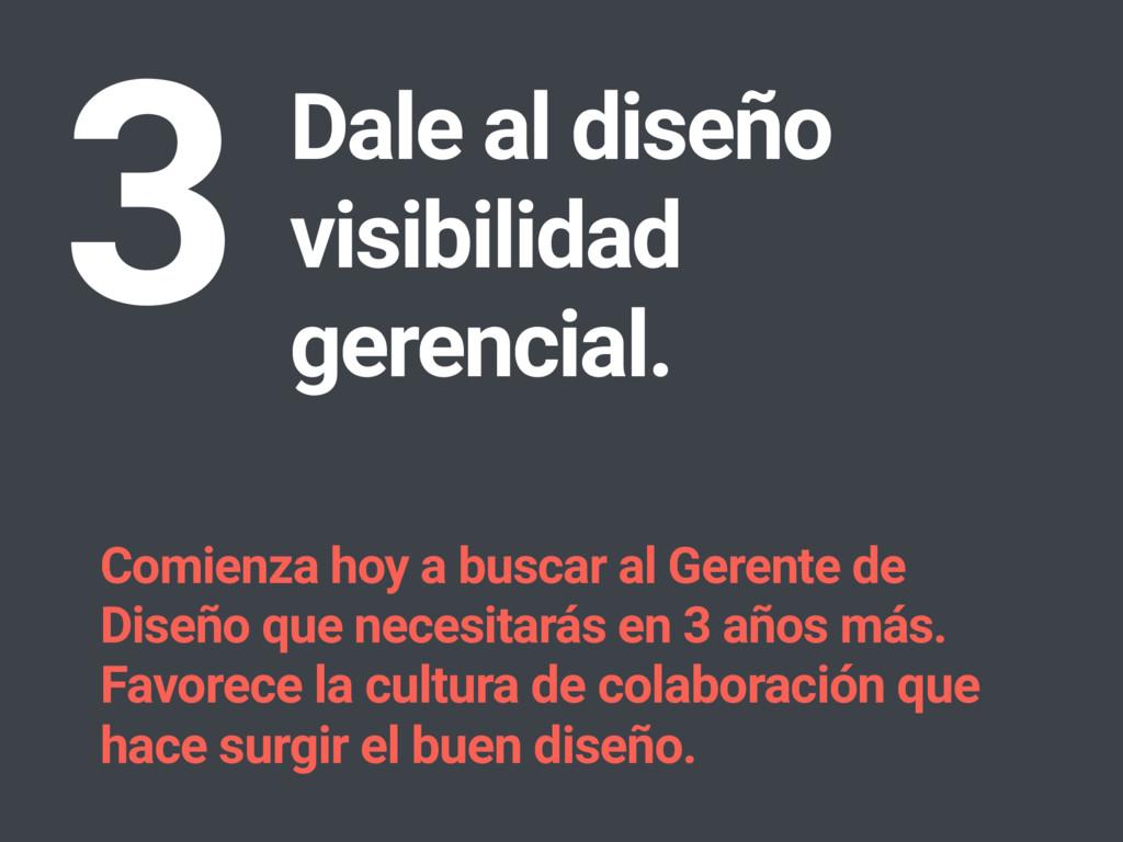 Dale al diseño visibilidad gerencial. 3 Comienz...