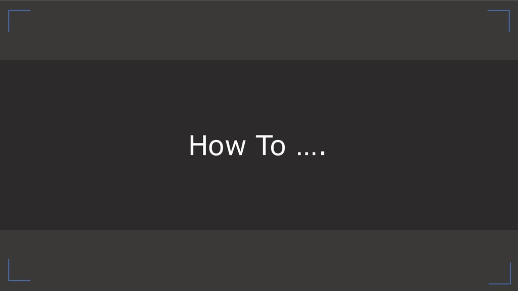 How To ….