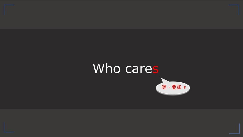 Who cares ⣐褕茒▁ U