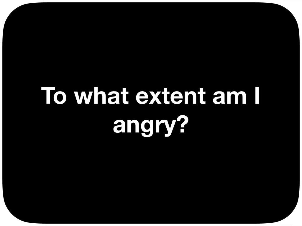 To what extent am I angry? Ç Ç Ç Ç