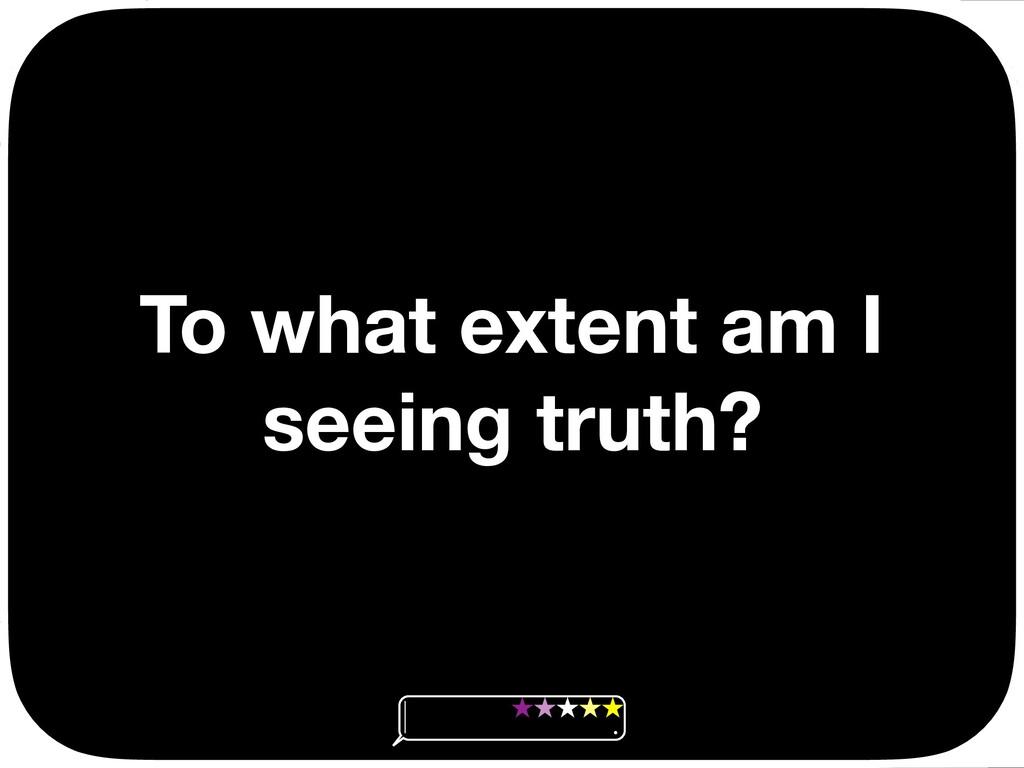 To what extent am I seeing truth? Ç Ç Ç Ç