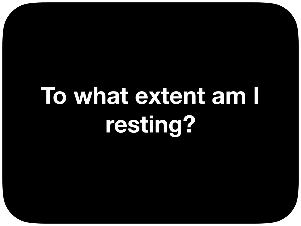 To what extent am I resting? Ç Ç Ç Ç