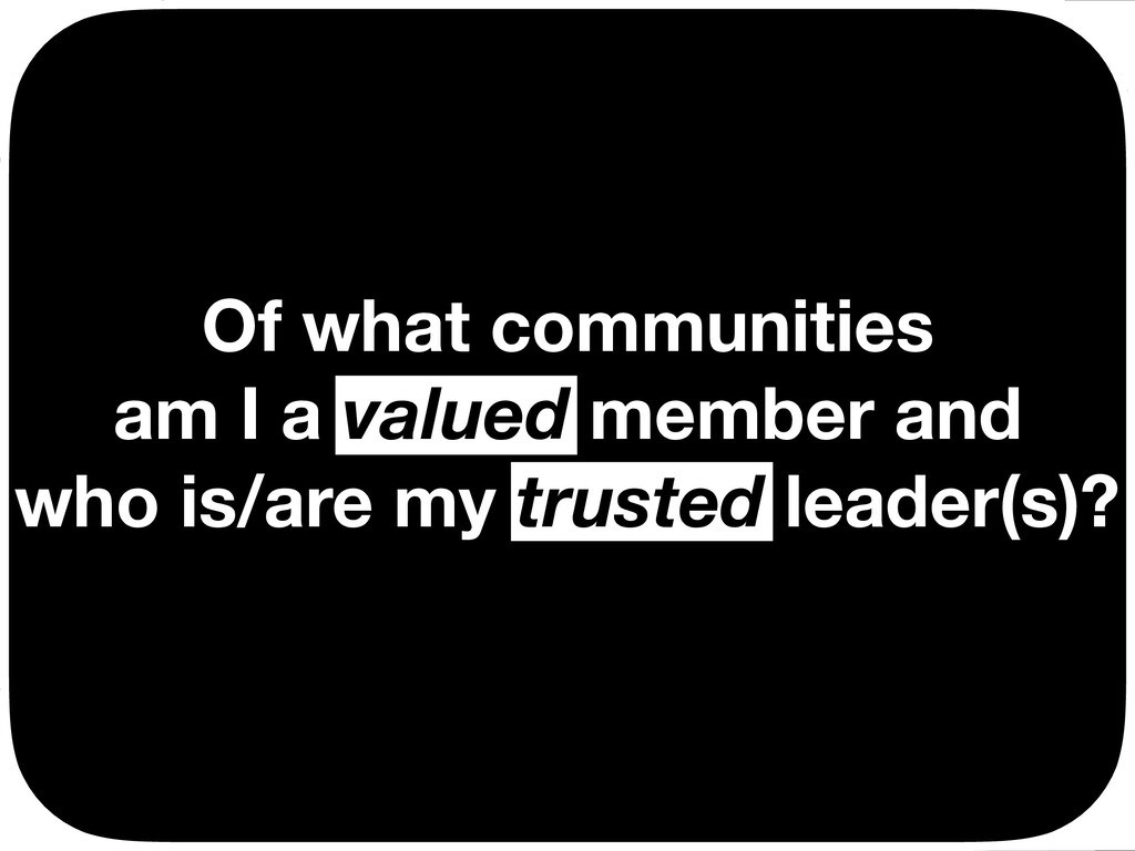 Of what communities am I a valued member and wh...