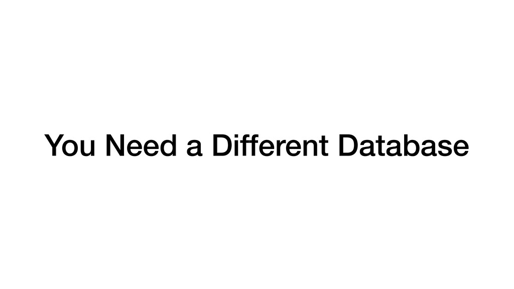 You Need a Different Database