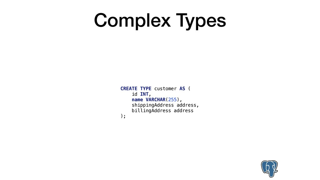 Complex Types CREATE TYPE customer AS ( id INT,...