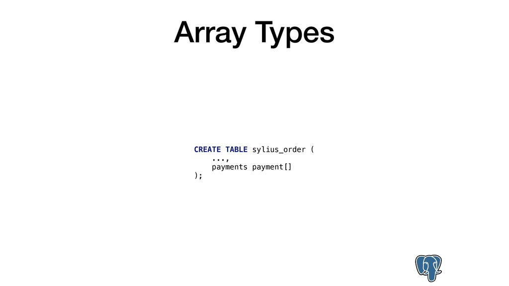Array Types CREATE TABLE sylius_order ( ..., pa...