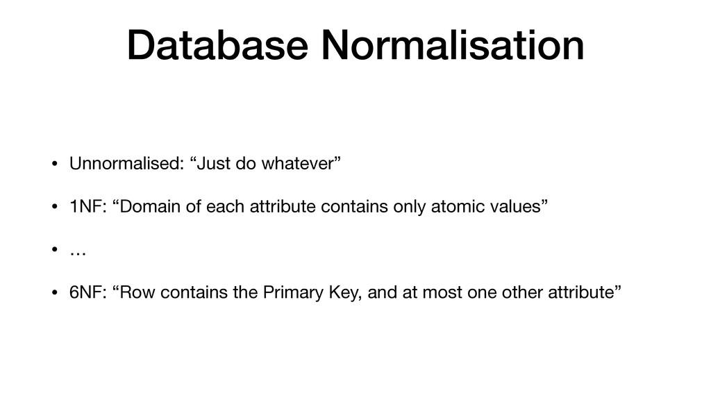 "Database Normalisation • Unnormalised: ""Just do..."