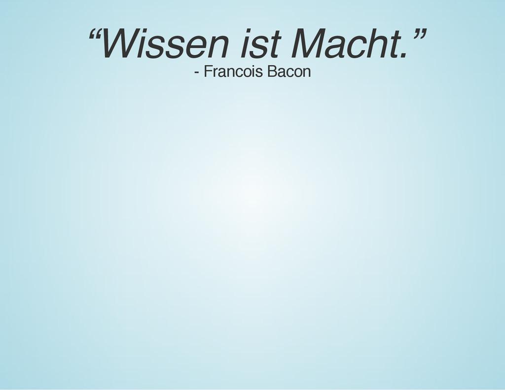 """""""Wissen ist Macht."""" - Francois Bacon"""