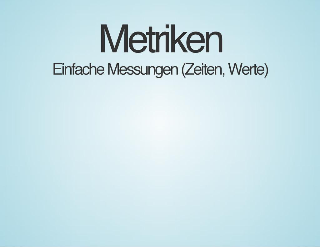 Metriken Einfache Messungen (Zeiten, Werte)
