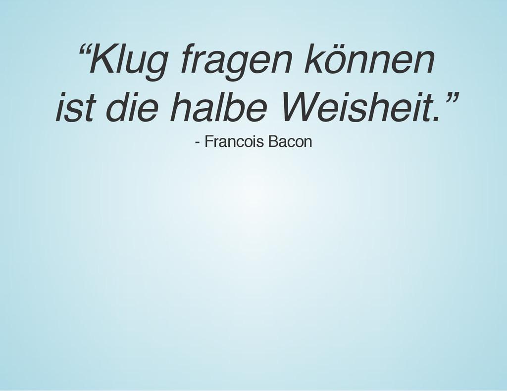 """""""Klug fragen können ist die halbe Weisheit."""" - ..."""