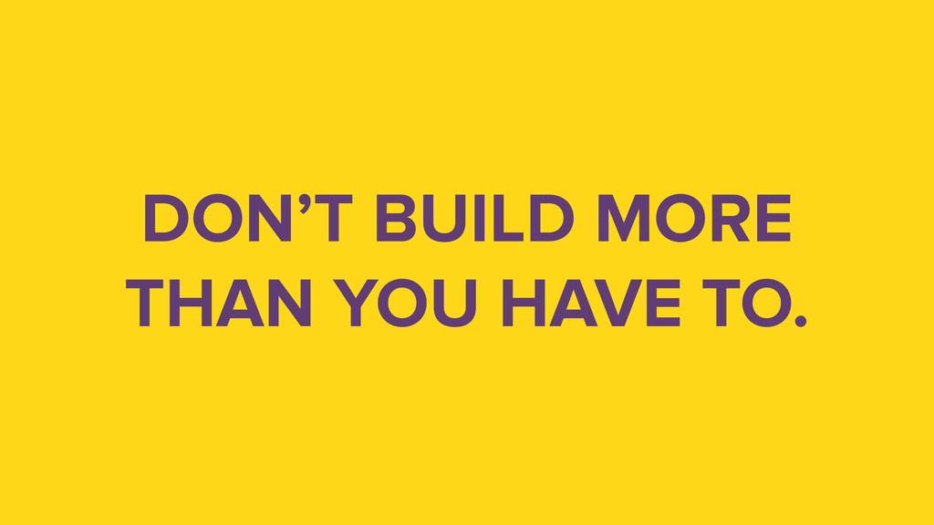 DON'T BUILD MORE THAN YOU HAVE TO.