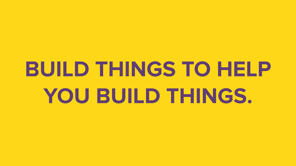 BUILD THINGS TO HELP YOU BUILD THINGS.
