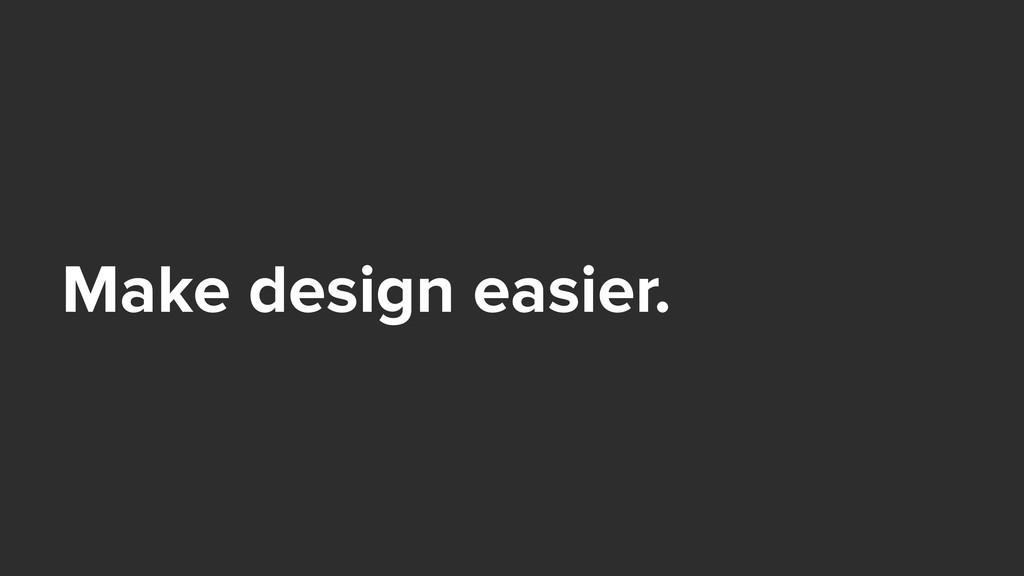 Make design easier.