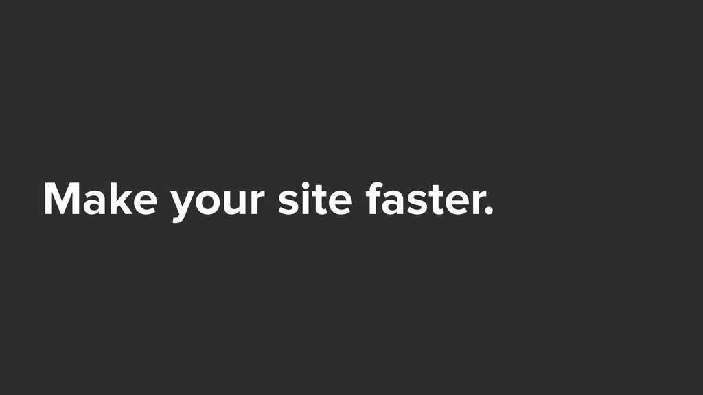 Make your site faster.