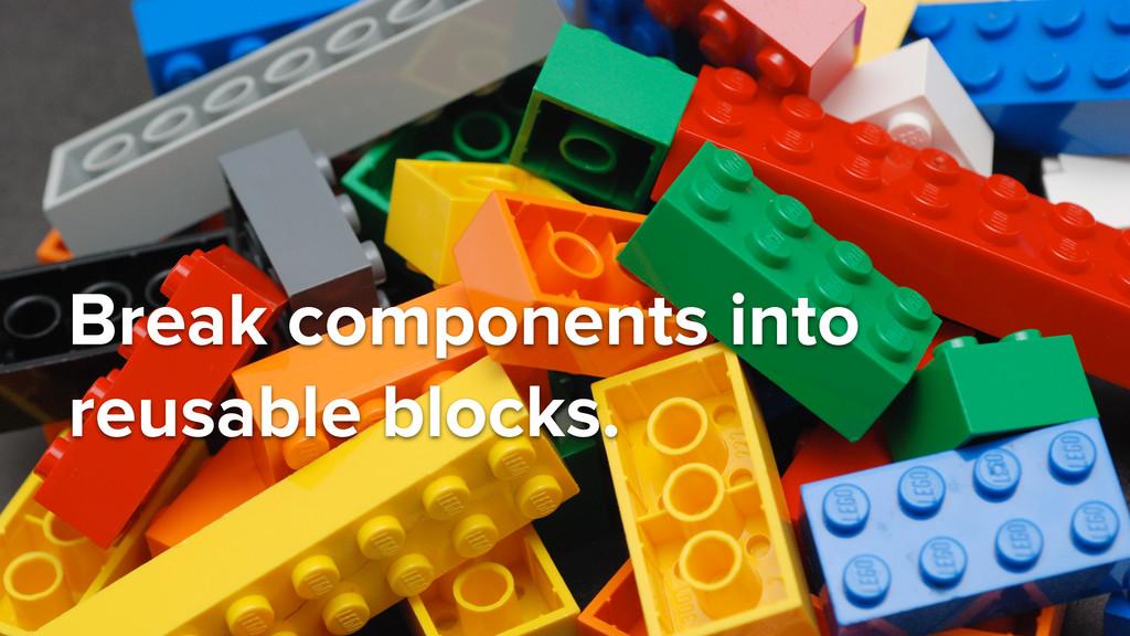 Break components into reusable blocks.