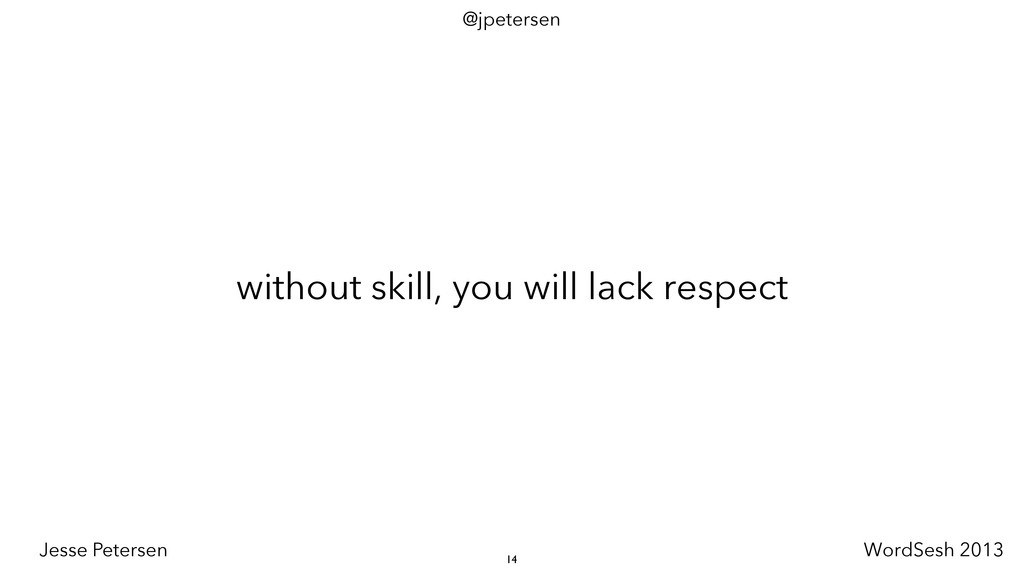 without skill, you will lack respect 14 @jpeter...