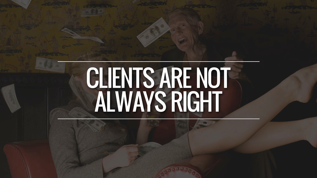 CLIENTS ARE NOT ALWAYS RIGHT
