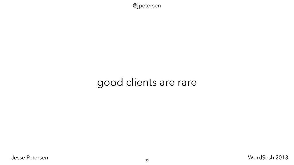 good clients are rare 30 @jpetersen Jesse Peter...