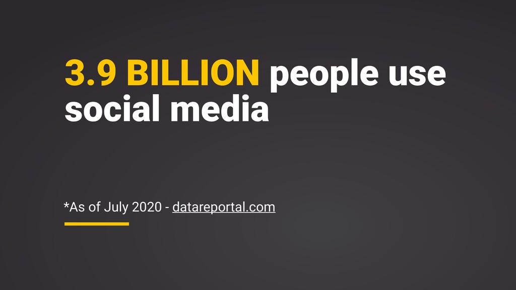 3.9 BILLION people use social media *As of July...