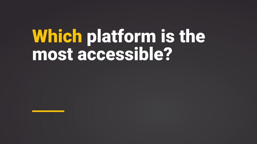 Which platform is the most accessible?