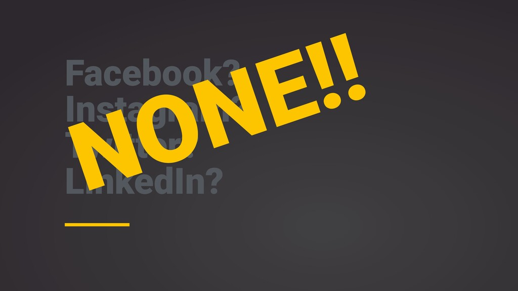 Facebook? Instagram? Twitter? LinkedIn? NONE!!