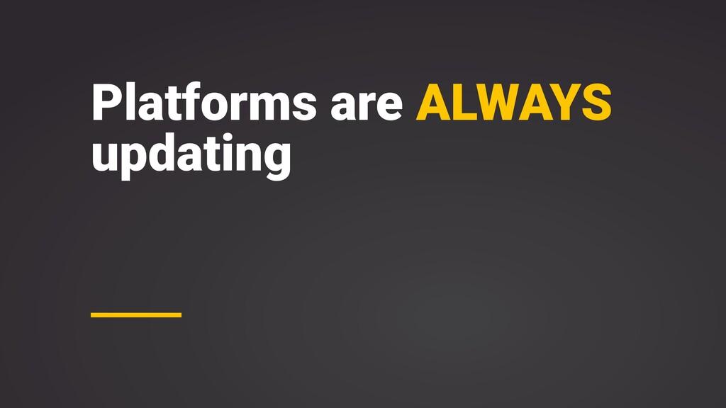 Platforms are ALWAYS updating