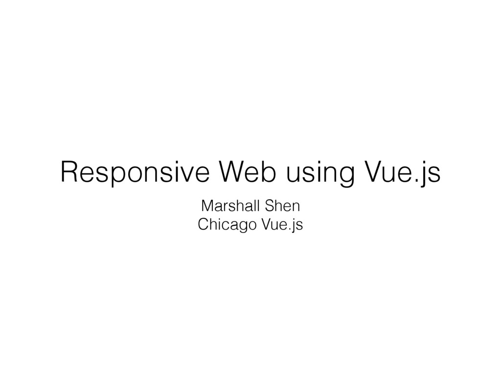 Responsive Web using Vue.js Marshall Shen Chica...