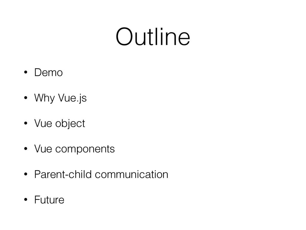 Outline • Demo • Why Vue.js • Vue object • Vue ...