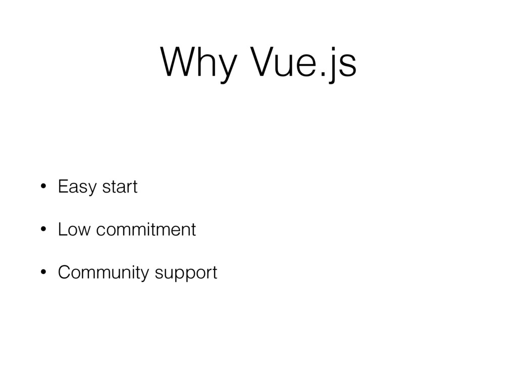 Why Vue.js • Easy start • Low commitment • Comm...