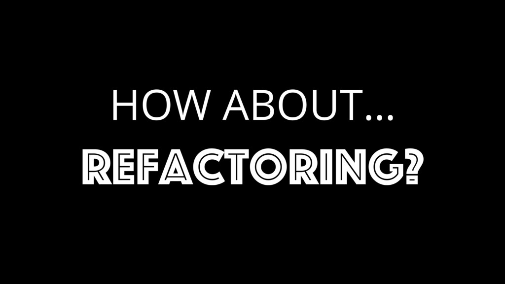 HOW ABOUT… refactoring?