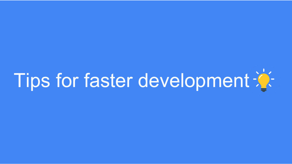 Tips for faster development