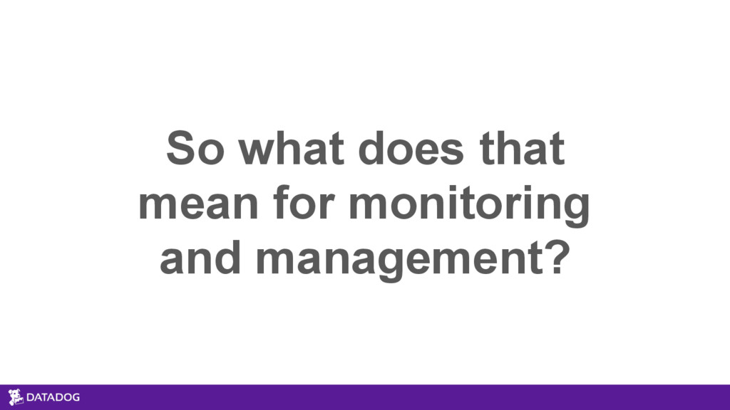 So what does that mean for monitoring and manag...