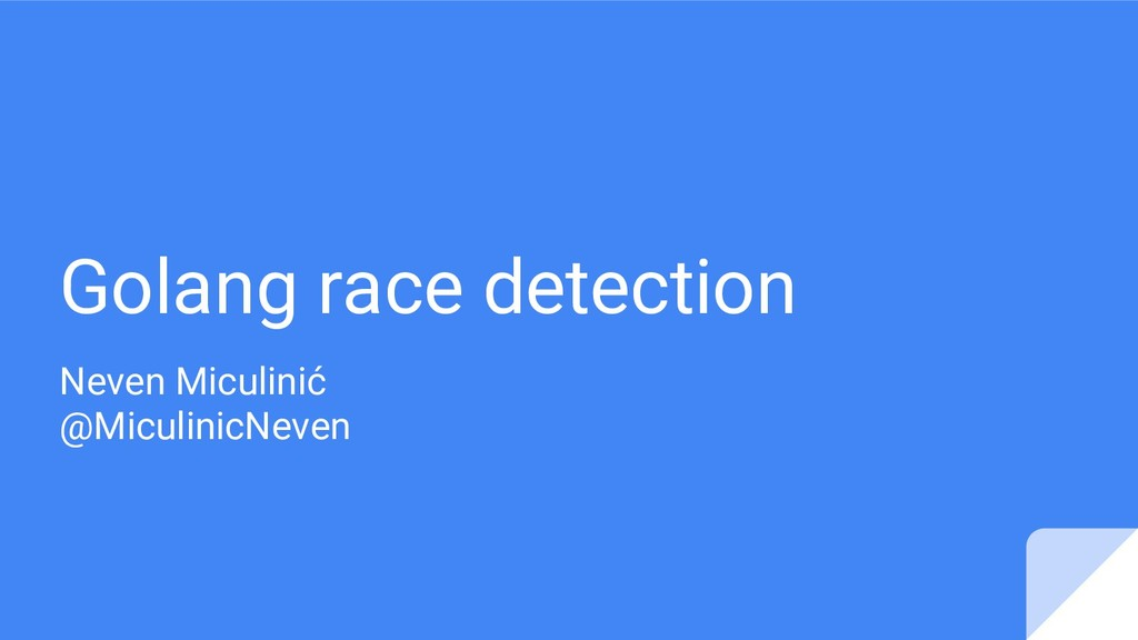 Golang race detection Neven Miculinić @Miculini...