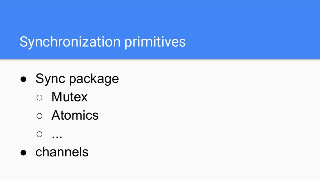 Synchronization primitives ● Sync package ○ Mut...