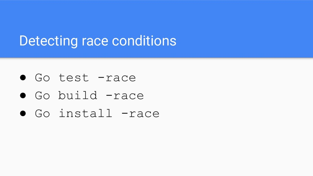 Detecting race conditions ● Go test -race ● Go ...