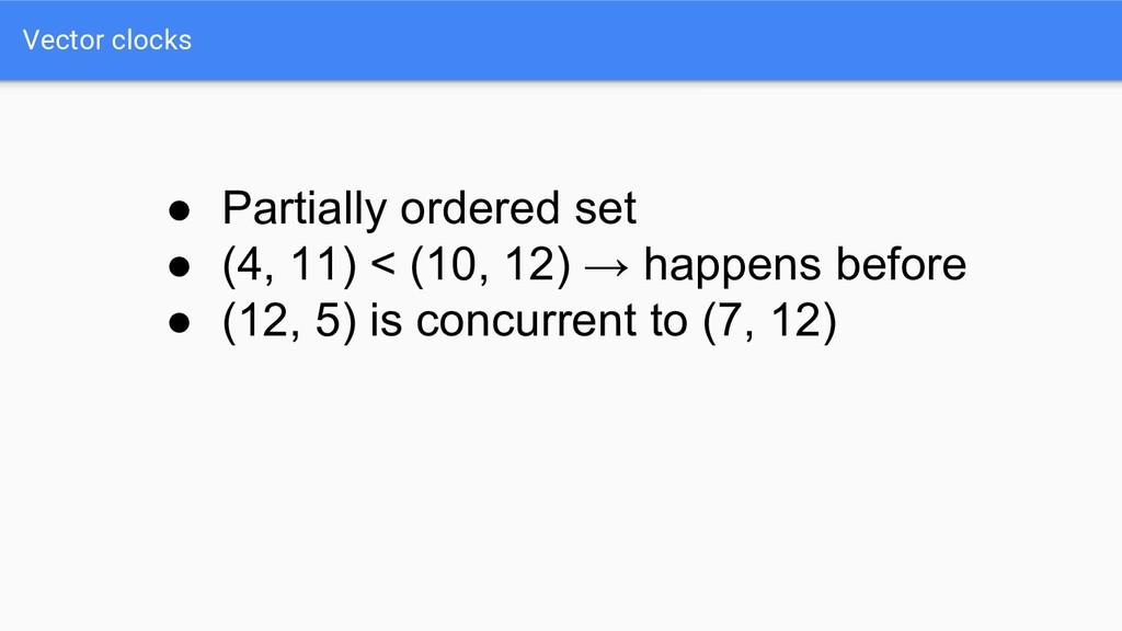 Vector clocks ● Partially ordered set ● (4, 11)...
