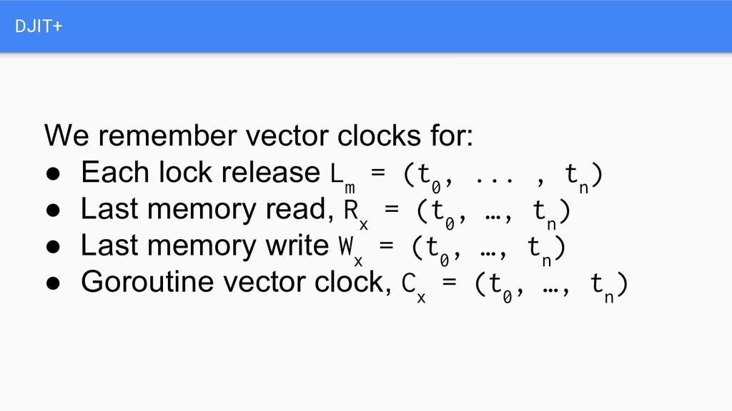 DJIT+ We remember vector clocks for: ● Each loc...