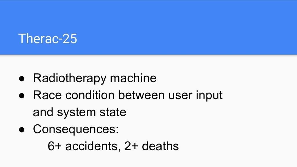 Therac-25 ● Radiotherapy machine ● Race conditi...